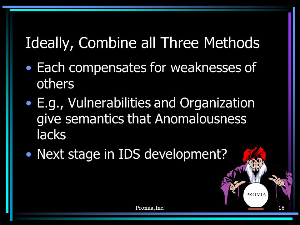 Promia, Inc.16 PROMIA Ideally, Combine all Three Methods Each compensates for weaknesses of others E.g., Vulnerabilities and Organization give semantics that Anomalousness lacks Next stage in IDS development