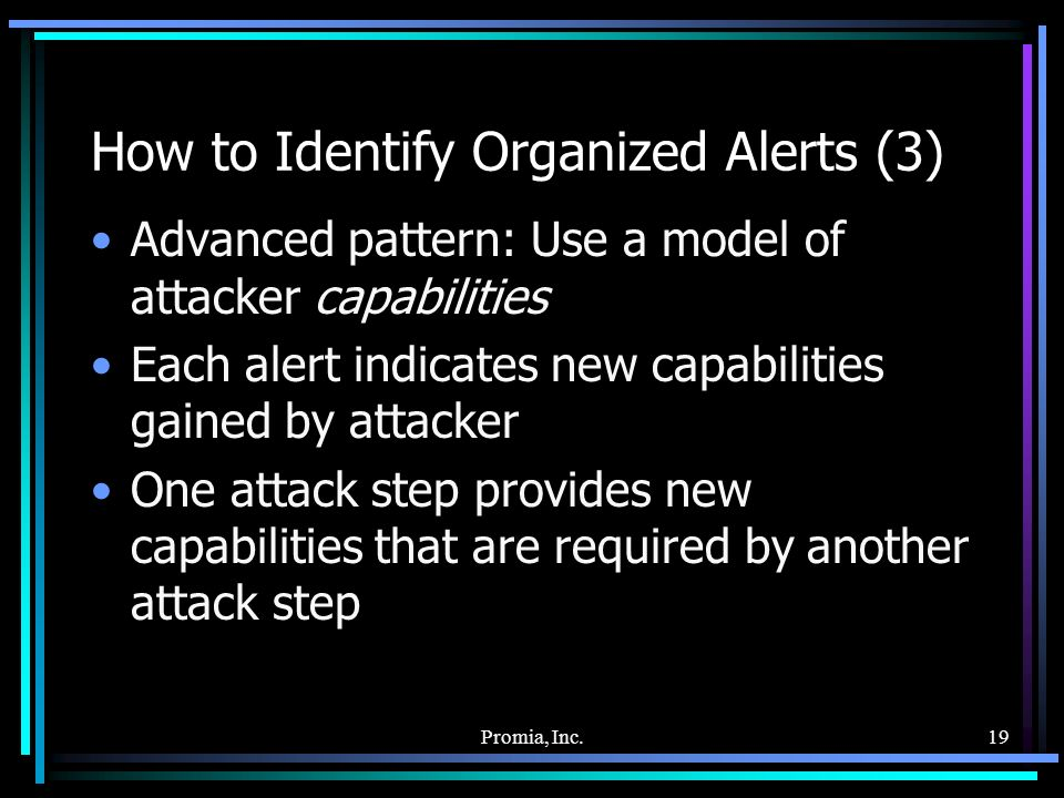 Promia, Inc.19 How to Identify Organized Alerts (3) Advanced pattern: Use a model of attacker capabilities Each alert indicates new capabilities gained by attacker One attack step provides new capabilities that are required by another attack step