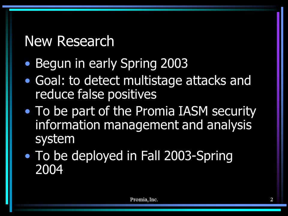 Promia, Inc.2 New Research Begun in early Spring 2003 Goal: to detect multistage attacks and reduce false positives To be part of the Promia IASM security information management and analysis system To be deployed in Fall 2003-Spring 2004