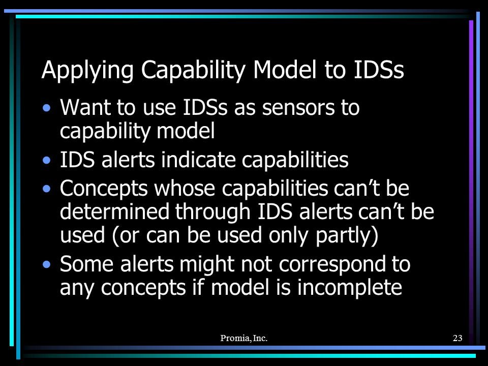 Promia, Inc.23 Applying Capability Model to IDSs Want to use IDSs as sensors to capability model IDS alerts indicate capabilities Concepts whose capabilities cant be determined through IDS alerts cant be used (or can be used only partly) Some alerts might not correspond to any concepts if model is incomplete