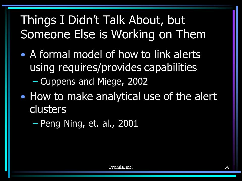 Promia, Inc.38 Things I Didnt Talk About, but Someone Else is Working on Them A formal model of how to link alerts using requires/provides capabilities –Cuppens and Miege, 2002 How to make analytical use of the alert clusters –Peng Ning, et.