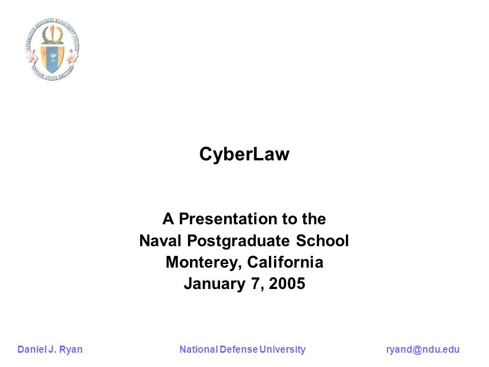 Daniel J. Ryan National Defense University ryand@ndu.edu CyberLaw A Presentation to the Naval Postgraduate School Monterey, California January 7, 2005
