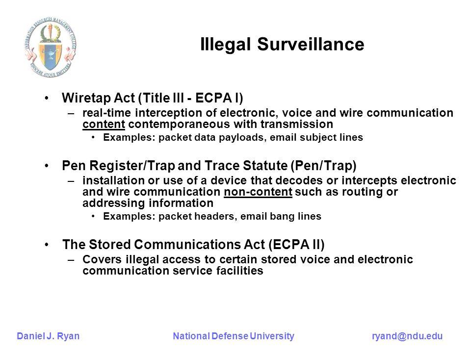 Daniel J. Ryan National Defense University ryand@ndu.edu Illegal Surveillance Wiretap Act (Title III - ECPA I) –real-time interception of electronic,