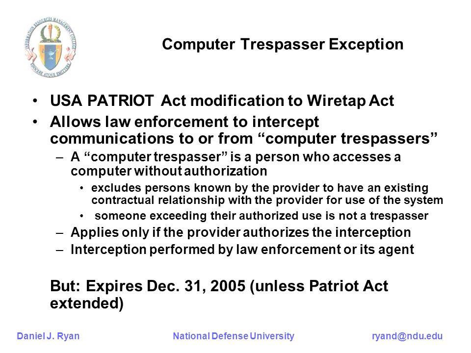 Daniel J. Ryan National Defense University ryand@ndu.edu Computer Trespasser Exception USA PATRIOT Act modification to Wiretap Act Allows law enforcem