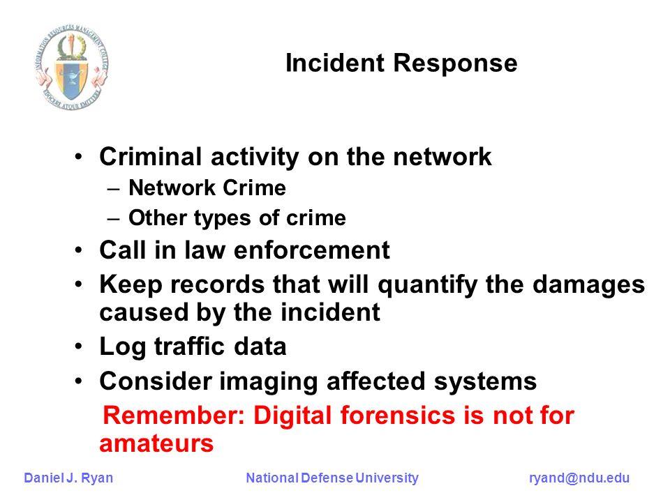 Daniel J. Ryan National Defense University ryand@ndu.edu Incident Response Criminal activity on the network –Network Crime –Other types of crime Call