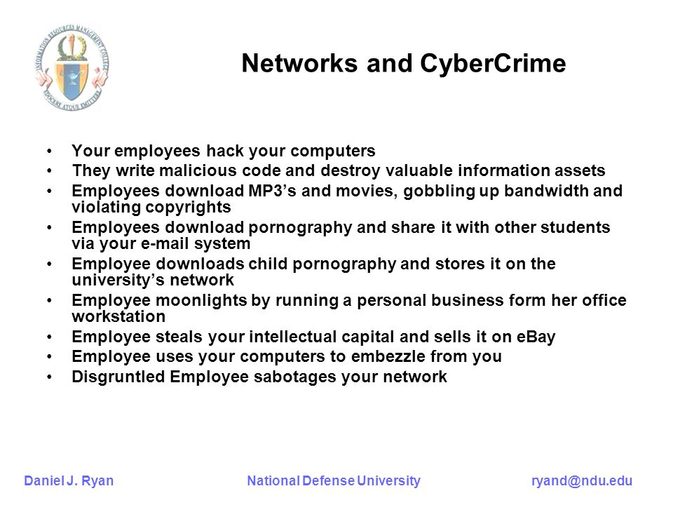 Daniel J. Ryan National Defense University ryand@ndu.edu Networks and CyberCrime Your employees hack your computers They write malicious code and dest