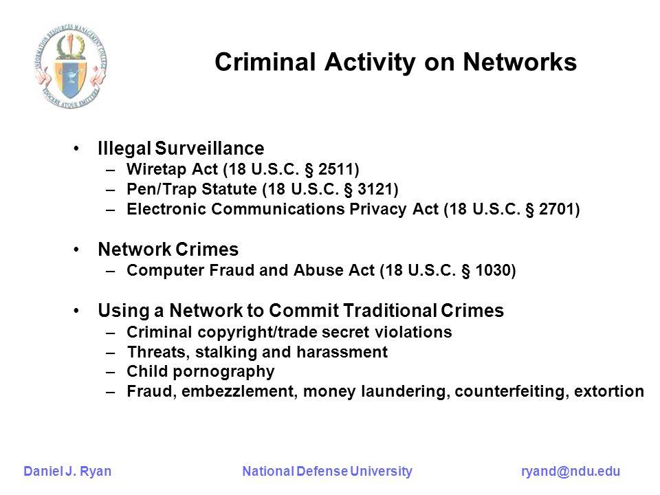 Daniel J. Ryan National Defense University ryand@ndu.edu Criminal Activity on Networks Illegal Surveillance –Wiretap Act (18 U.S.C. § 2511) –Pen/Trap