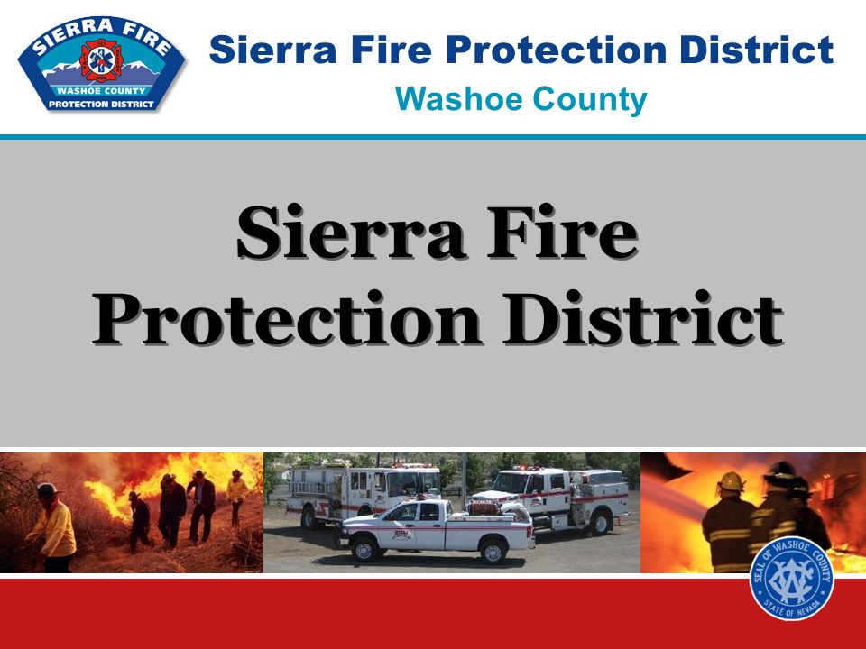Sierra Fire Protection District Board Approved 2008 Evaluation Parameters Currently Long Term options Service Future Evaluation Seven minute initial response to SFPD EMS and Fire incidents 90% of the time Secondary response of 14-15 firefighters within eight minutes of initial engine Paramedic service within response time criteria in REMSA best effort zonesx Continue development of the role of volunteersx Fuels Management program mitigating identified hazardsx Community Partnerships for fire and EMS prevention programsx Fiscal Able to pay all salary and benefits costsx Able to pay regional parity costsx Able to pay for planned capitol equipment costs Able to pay for needed fire stationsx Able to pay for wild land costsx Reserve funds for unanticipated expenditures Capable of long term viability Governance Issues Elected officials determine and monitor service levelsx Positive impact on other fire service entities in the Countyx