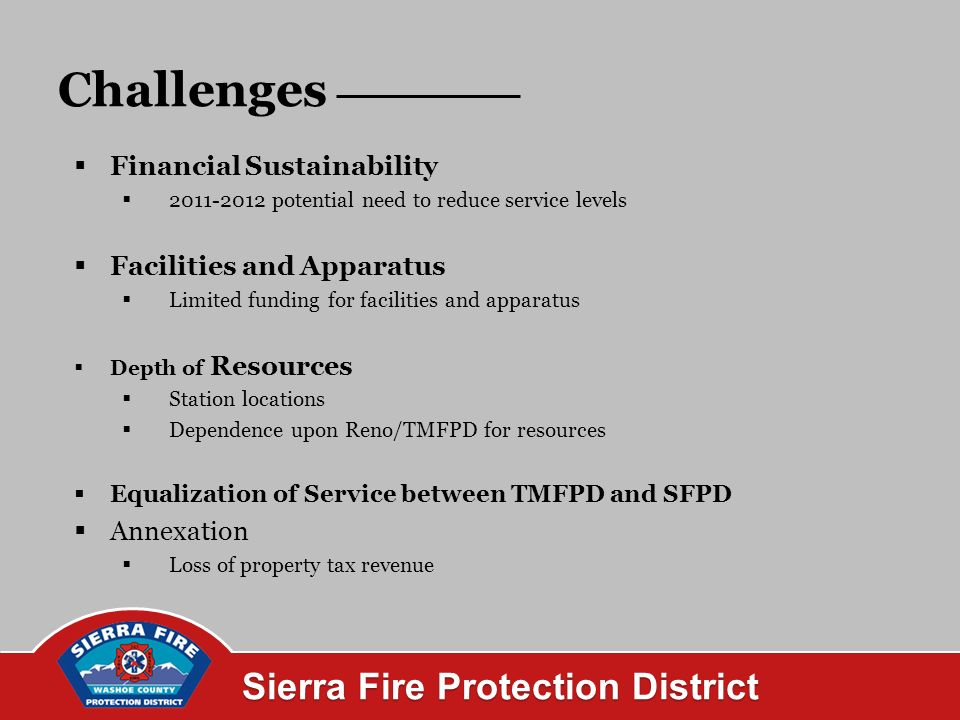 Sierra Fire Protection District Challenges Financial Sustainability potential need to reduce service levels Facilities and Apparatus Limited funding for facilities and apparatus Depth of Resources Station locations Dependence upon Reno/TMFPD for resources Equalization of Service between TMFPD and SFPD Annexation Loss of property tax revenue