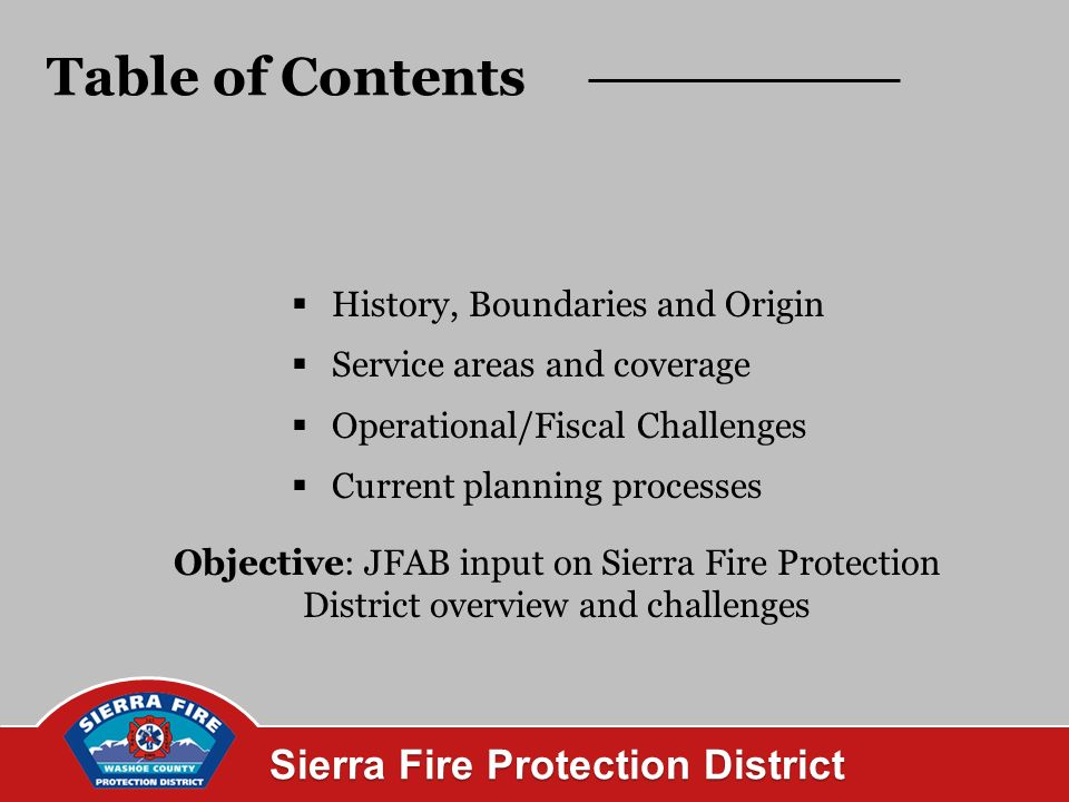 Sierra Fire Protection District History 1950 Created by Nevada State Legislature 2006 Washoe County assumes control via interlocal agreement 2007 NRS 473 operated by Nevada Division of Forestry NRS 474 governed by Washoe County 2008 Tax rate adjusted for District stabilization 1970 1990s District adds all risk services