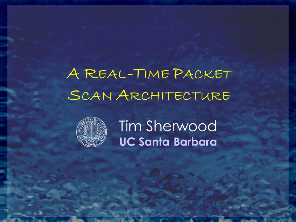 A R EAL -T IME P ACKET S CAN A RCHITECTURE Tim Sherwood UC Santa Barbara