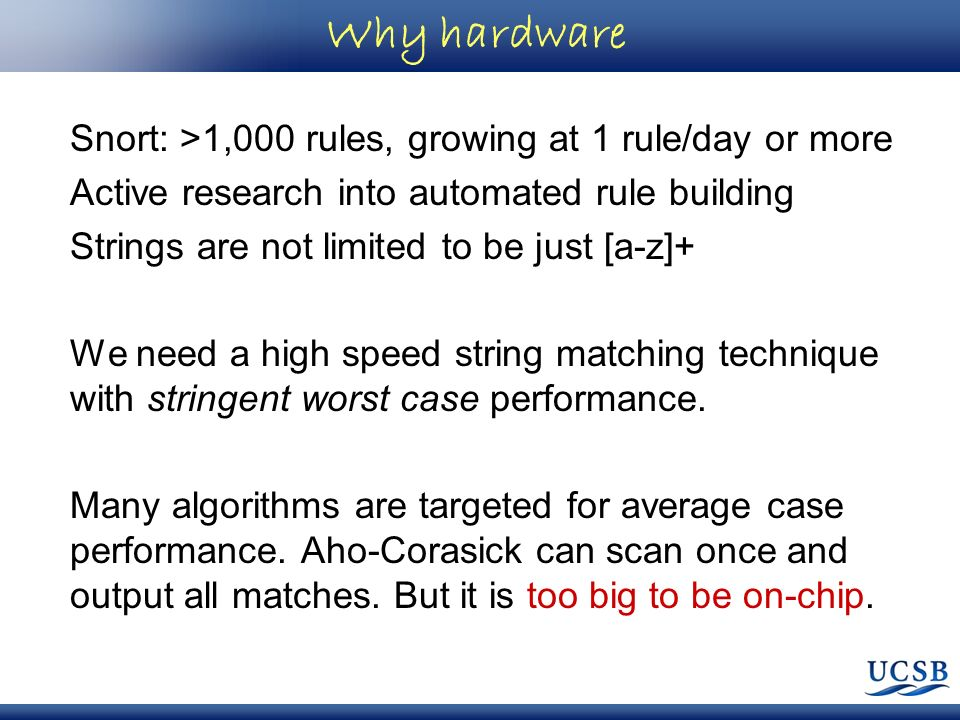 Why hardware Snort: >1,000 rules, growing at 1 rule/day or more Active research into automated rule building Strings are not limited to be just [a-z]+