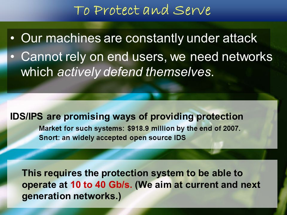To Protect and Serve Our machines are constantly under attack Cannot rely on end users, we need networks which actively defend themselves. This requir