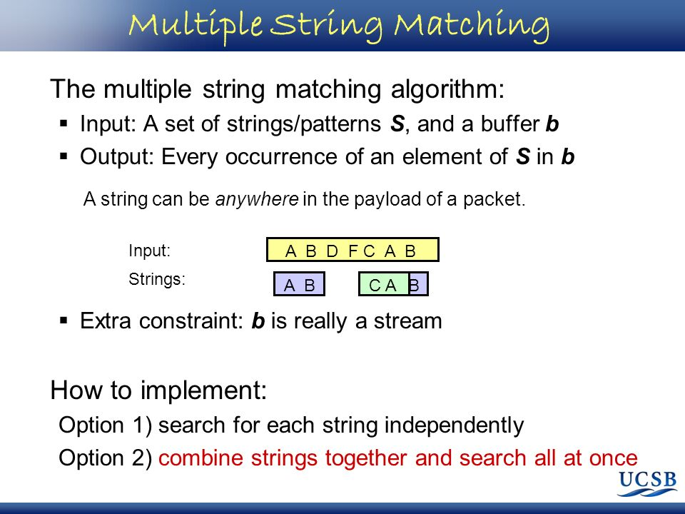 Multiple String Matching The multiple string matching algorithm: Input: A set of strings/patterns S, and a buffer b Output: Every occurrence of an ele