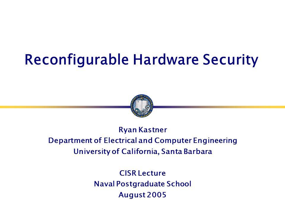 Reconfigurable Hardware Security Ryan Kastner Department of Electrical and Computer Engineering University of California, Santa Barbara CISR Lecture N