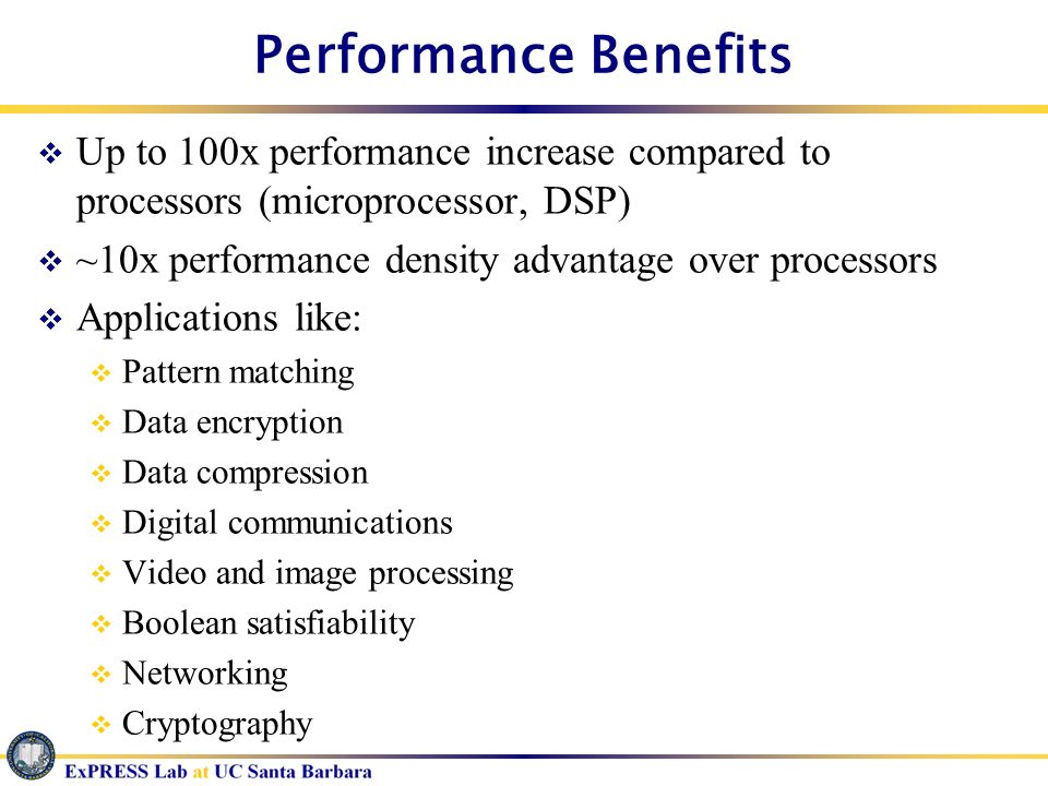 Performance Benefits Up to 100x performance increase compared to processors (microprocessor, DSP) ~10x performance density advantage over processors A