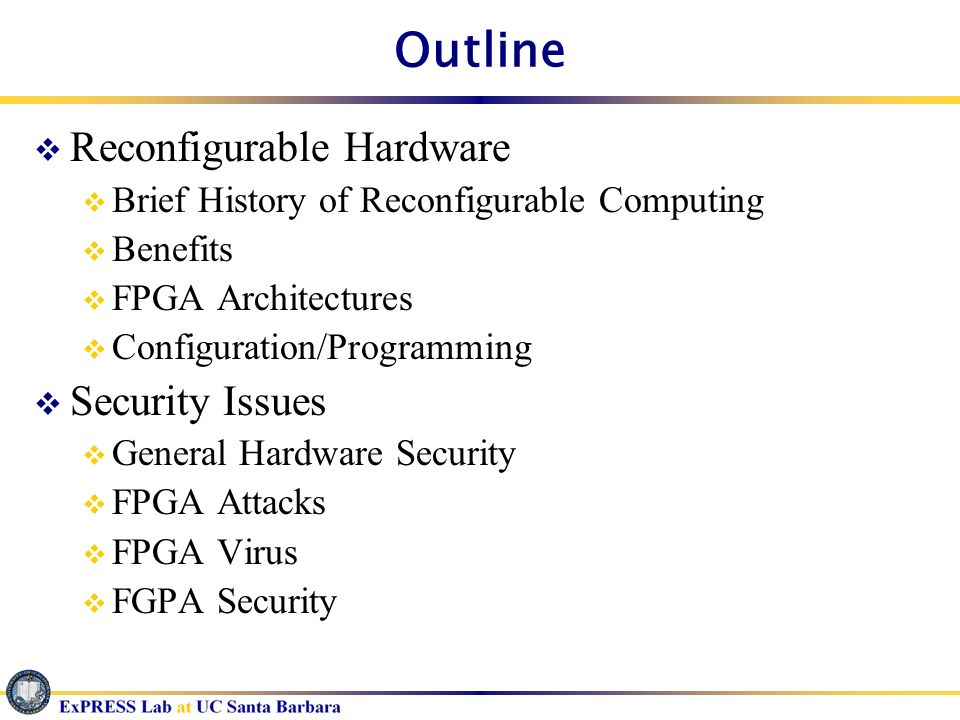 Outline Reconfigurable Hardware Brief History of Reconfigurable Computing Benefits FPGA Architectures Configuration/Programming Security Issues Genera