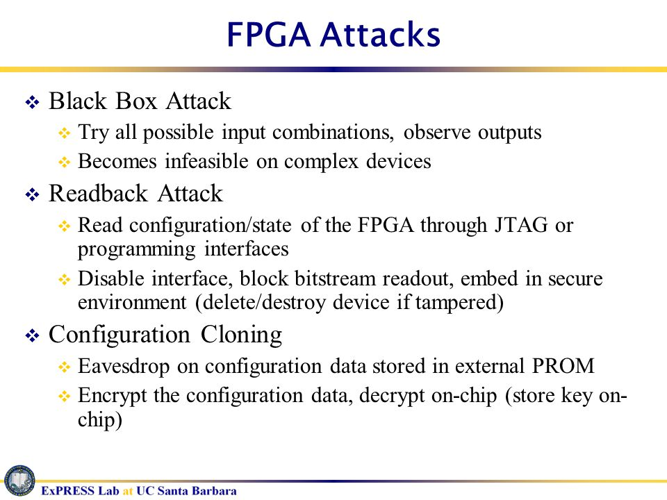 FPGA Attacks Black Box Attack Try all possible input combinations, observe outputs Becomes infeasible on complex devices Readback Attack Read configur