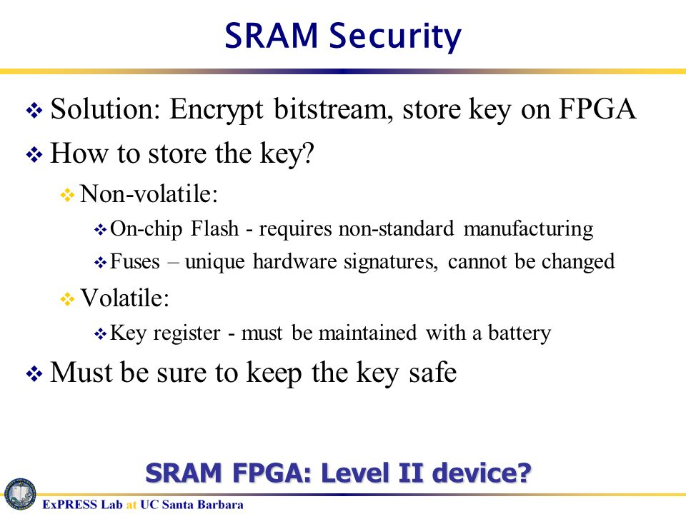 SRAM Security Solution: Encrypt bitstream, store key on FPGA How to store the key? Non-volatile: On-chip Flash - requires non-standard manufacturing F