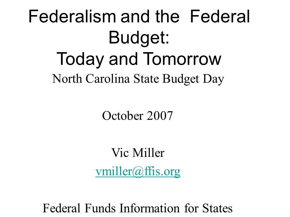 North Carolina State Budget Day October 2007 Vic Miller vmiller@ffis.org Federal Funds Information for States www.ffis.org Federalism and the Federal