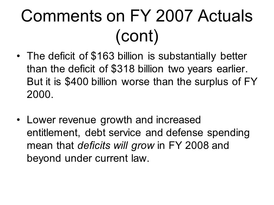 Comments on FY 2007 Actuals (cont) The deficit of $163 billion is substantially better than the deficit of $318 billion two years earlier.