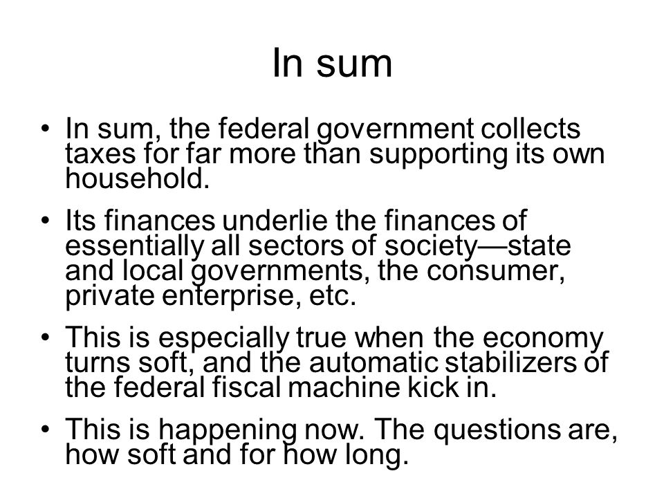 In sum In sum, the federal government collects taxes for far more than supporting its own household.