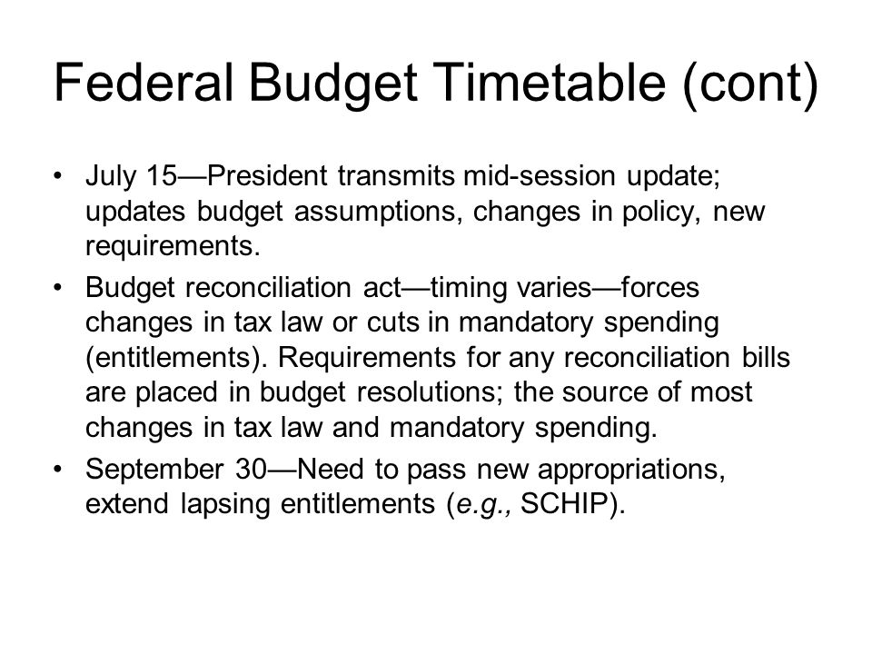 Federal Budget Timetable (cont) July 15President transmits mid-session update; updates budget assumptions, changes in policy, new requirements. Budget