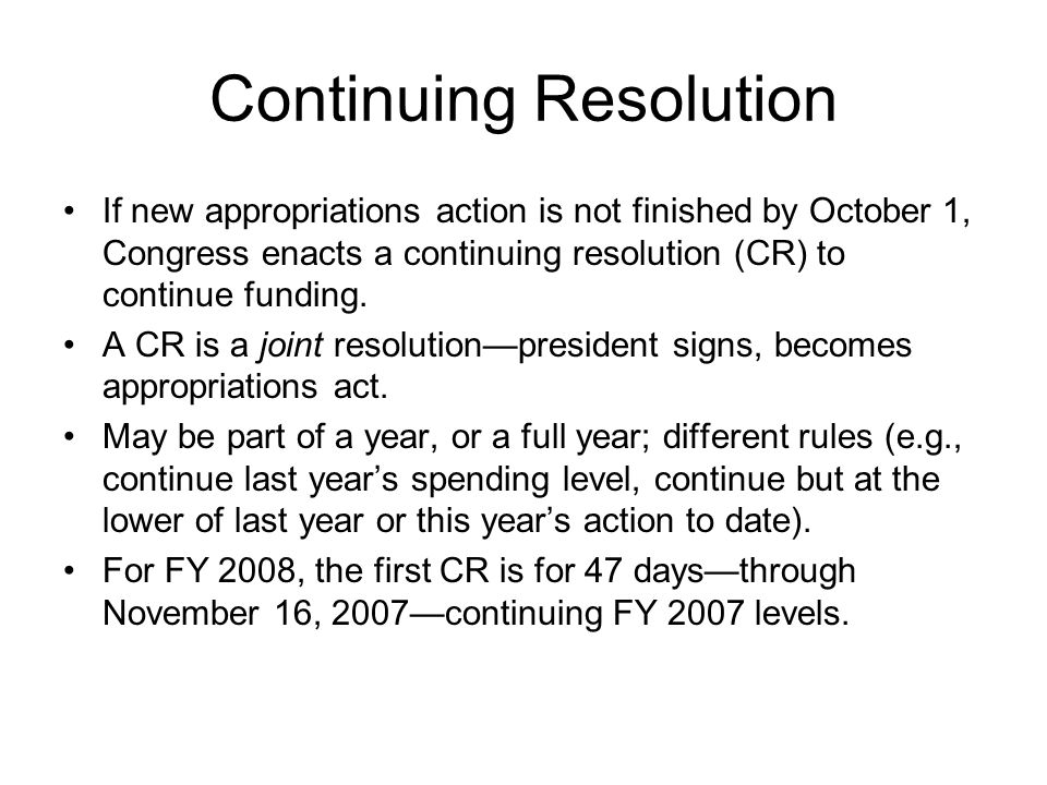 Continuing Resolution If new appropriations action is not finished by October 1, Congress enacts a continuing resolution (CR) to continue funding. A C