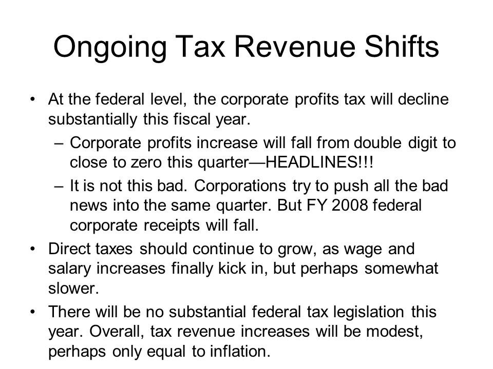 Ongoing Tax Revenue Shifts At the federal level, the corporate profits tax will decline substantially this fiscal year.