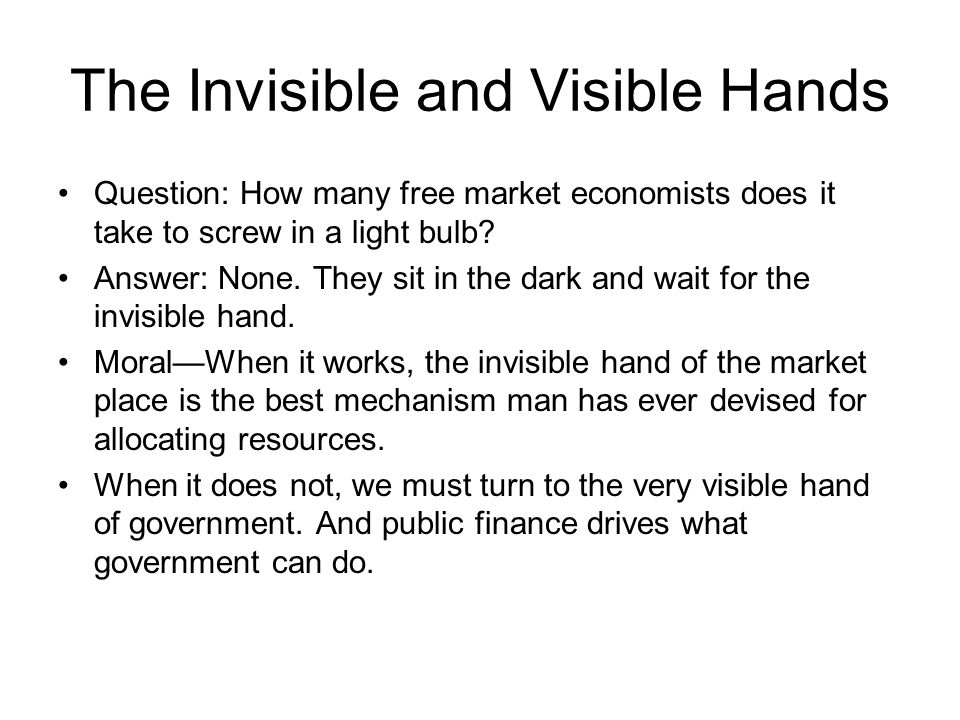 The Invisible and Visible Hands Question: How many free market economists does it take to screw in a light bulb? Answer: None. They sit in the dark an