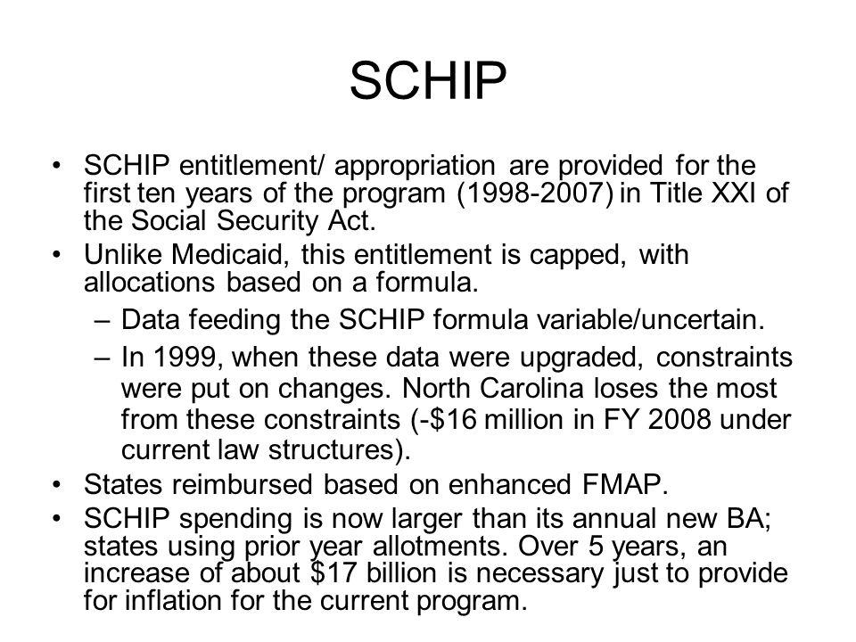 SCHIP SCHIP entitlement/ appropriation are provided for the first ten years of the program (1998-2007) in Title XXI of the Social Security Act. Unlike