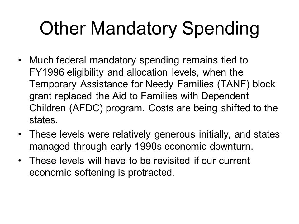 Other Mandatory Spending Much federal mandatory spending remains tied to FY1996 eligibility and allocation levels, when the Temporary Assistance for N