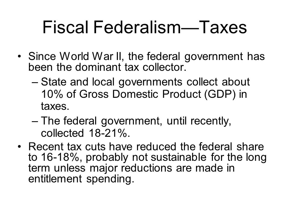 Fiscal FederalismTaxes Since World War II, the federal government has been the dominant tax collector. –State and local governments collect about 10%