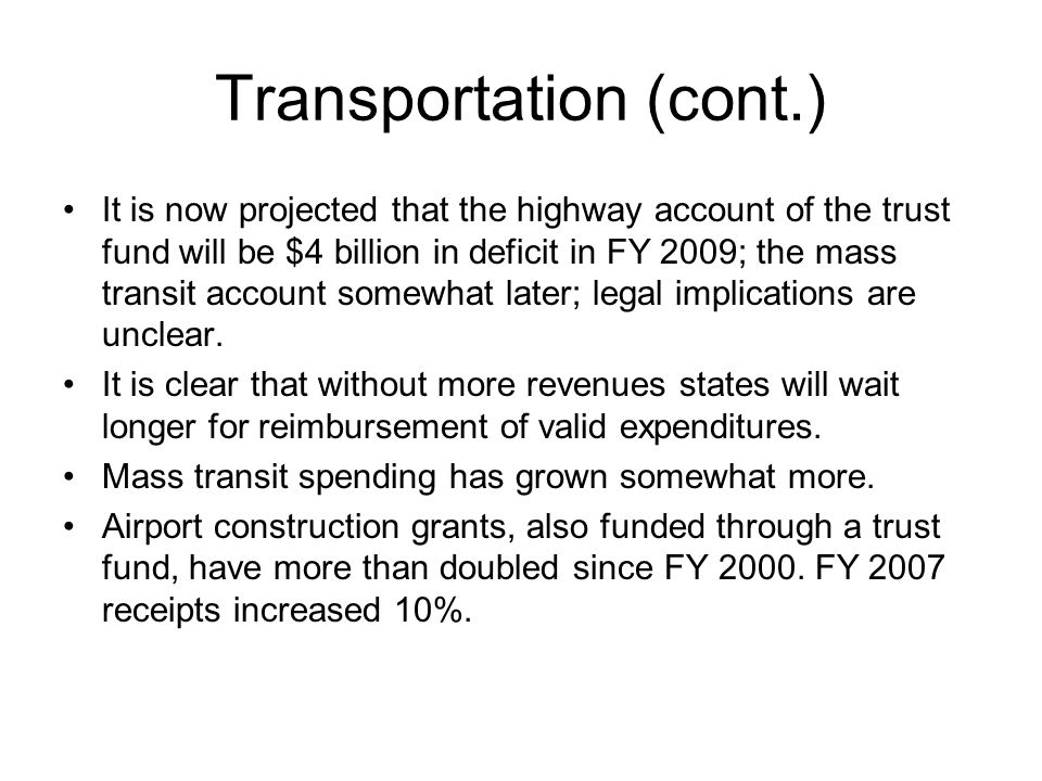 Transportation (cont.) It is now projected that the highway account of the trust fund will be $4 billion in deficit in FY 2009; the mass transit accou