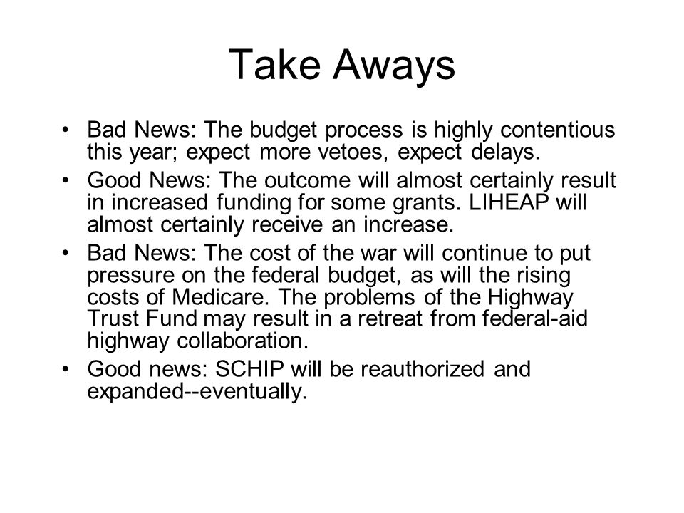 Take Aways Bad News: The budget process is highly contentious this year; expect more vetoes, expect delays.