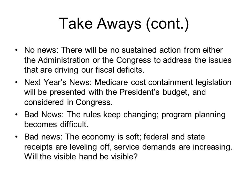 Take Aways (cont.) No news: There will be no sustained action from either the Administration or the Congress to address the issues that are driving ou