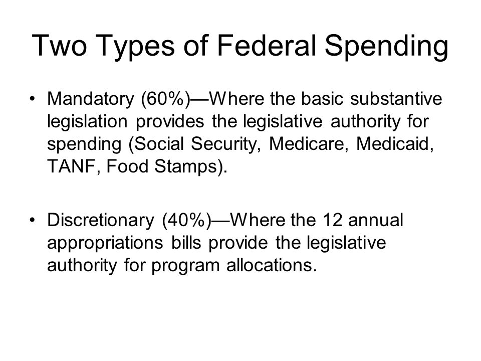 Two Types of Federal Spending Mandatory (60%)Where the basic substantive legislation provides the legislative authority for spending (Social Security, Medicare, Medicaid, TANF, Food Stamps).