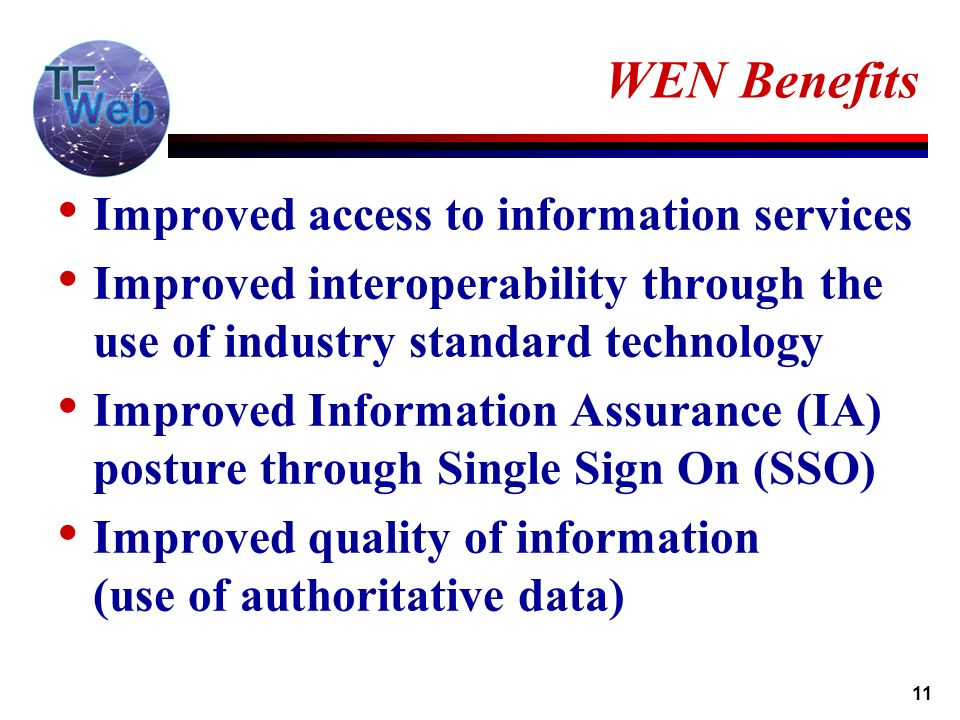 11 WEN Benefits Improved access to information services Improved interoperability through the use of industry standard technology Improved Information Assurance (IA) posture through Single Sign On (SSO) Improved quality of information (use of authoritative data)