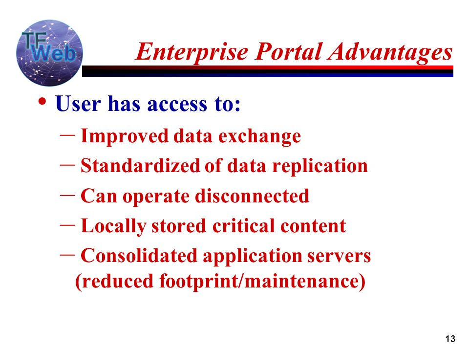 13 Enterprise Portal Advantages User has access to: – Improved data exchange – Standardized of data replication – Can operate disconnected – Locally stored critical content – Consolidated application servers (reduced footprint/maintenance)