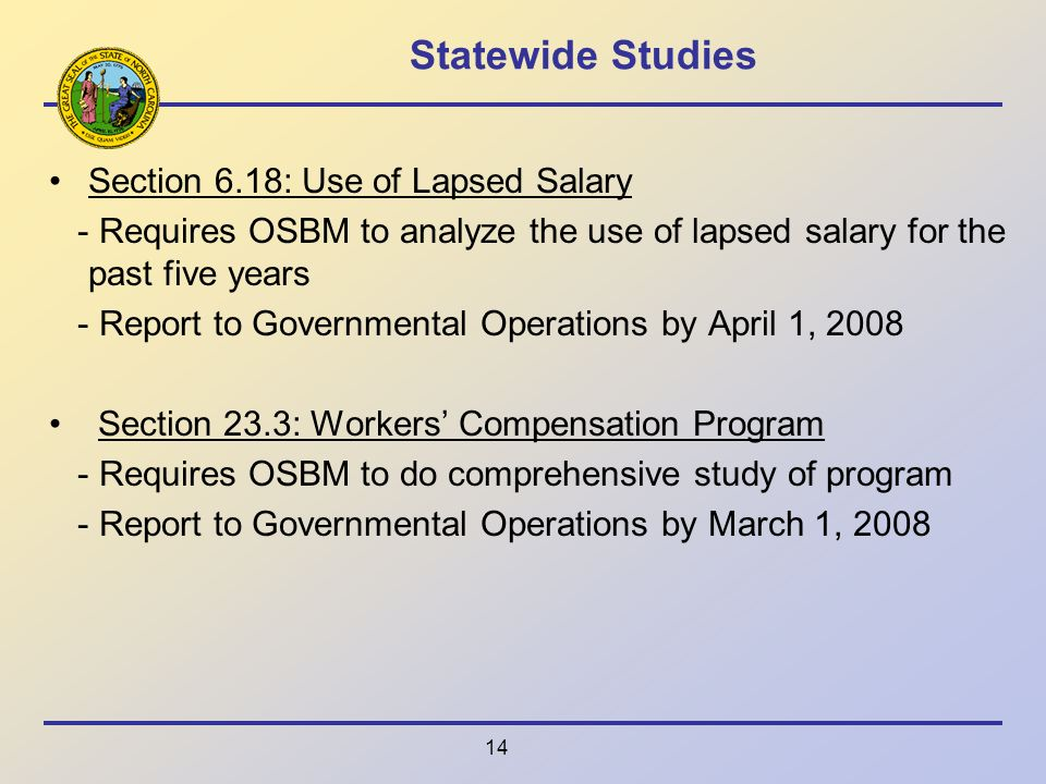 14 Statewide Studies Section 6.18: Use of Lapsed Salary - Requires OSBM to analyze the use of lapsed salary for the past five years - Report to Governmental Operations by April 1, 2008 Section 23.3: Workers Compensation Program - Requires OSBM to do comprehensive study of program - Report to Governmental Operations by March 1, 2008