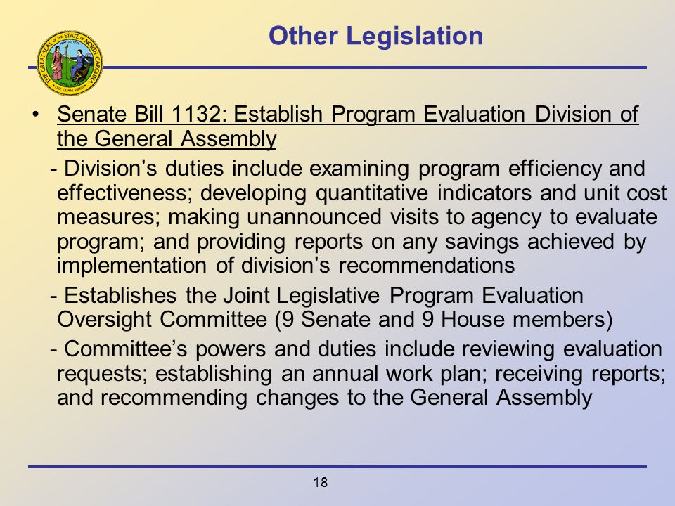 18 Other Legislation Senate Bill 1132: Establish Program Evaluation Division of the General Assembly - Divisions duties include examining program efficiency and effectiveness; developing quantitative indicators and unit cost measures; making unannounced visits to agency to evaluate program; and providing reports on any savings achieved by implementation of divisions recommendations - Establishes the Joint Legislative Program Evaluation Oversight Committee (9 Senate and 9 House members) - Committees powers and duties include reviewing evaluation requests; establishing an annual work plan; receiving reports; and recommending changes to the General Assembly