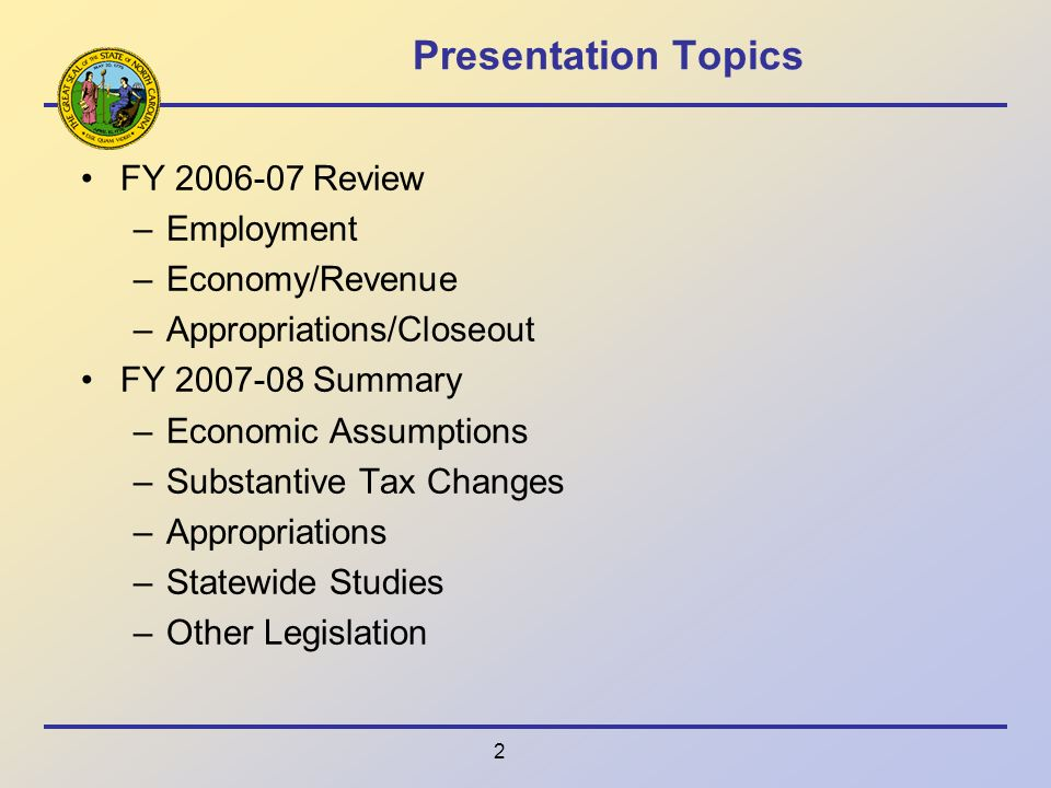 2 Presentation Topics FY 2006-07 Review –Employment –Economy/Revenue –Appropriations/Closeout FY 2007-08 Summary –Economic Assumptions –Substantive Tax Changes –Appropriations –Statewide Studies –Other Legislation