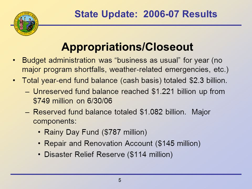 5 State Update: 2006-07 Results Appropriations/Closeout Budget administration was business as usual for year (no major program shortfalls, weather-related emergencies, etc.) Total year-end fund balance (cash basis) totaled $2.3 billion.