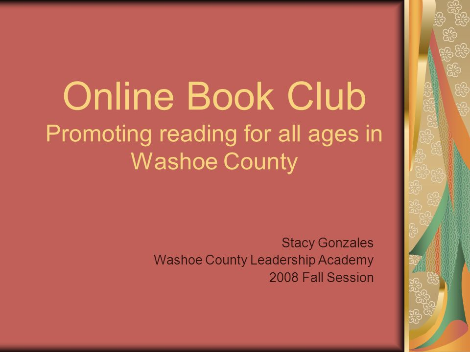 Online Book Club Promoting reading for all ages in Washoe County Stacy Gonzales Washoe County Leadership Academy 2008 Fall Session