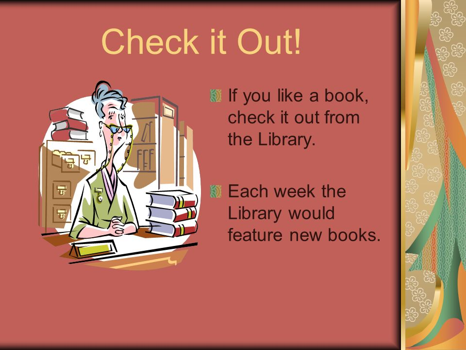 Check it Out. If you like a book, check it out from the Library.
