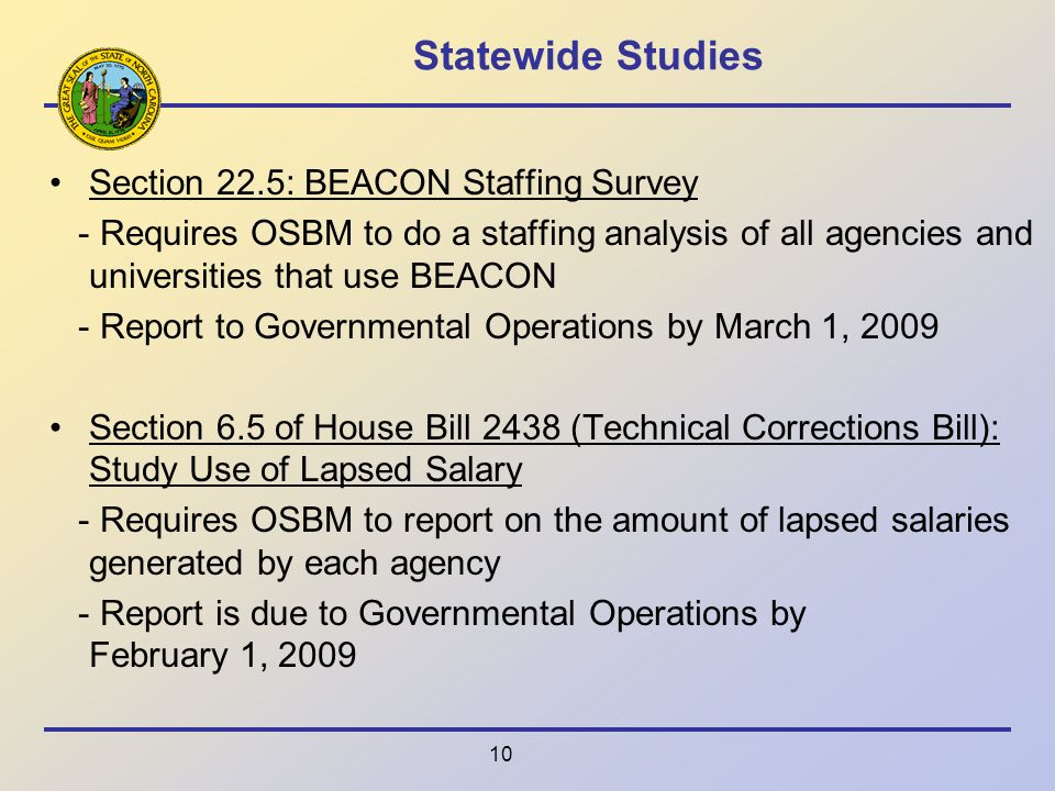 10 Statewide Studies Section 22.5: BEACON Staffing Survey - Requires OSBM to do a staffing analysis of all agencies and universities that use BEACON - Report to Governmental Operations by March 1, 2009 Section 6.5 of House Bill 2438 (Technical Corrections Bill): Study Use of Lapsed Salary - Requires OSBM to report on the amount of lapsed salaries generated by each agency - Report is due to Governmental Operations by February 1, 2009