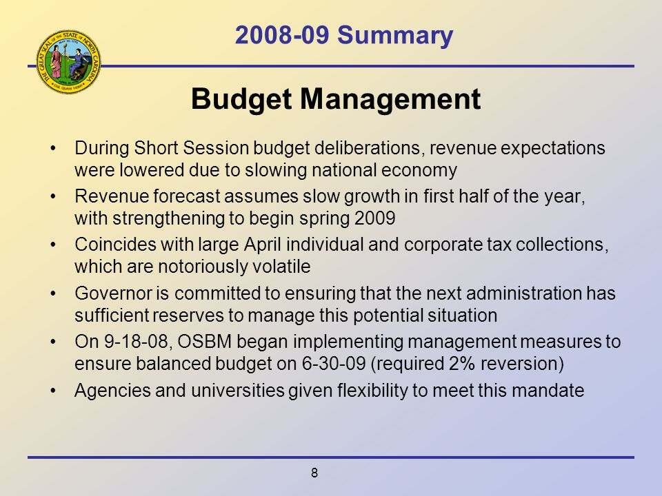 Summary Budget Management During Short Session budget deliberations, revenue expectations were lowered due to slowing national economy Revenue forecast assumes slow growth in first half of the year, with strengthening to begin spring 2009 Coincides with large April individual and corporate tax collections, which are notoriously volatile Governor is committed to ensuring that the next administration has sufficient reserves to manage this potential situation On , OSBM began implementing management measures to ensure balanced budget on (required 2% reversion) Agencies and universities given flexibility to meet this mandate