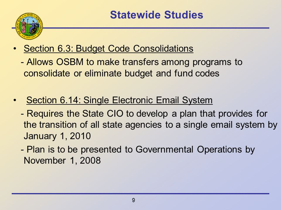 9 Statewide Studies Section 6.3: Budget Code Consolidations - Allows OSBM to make transfers among programs to consolidate or eliminate budget and fund codes Section 6.14: Single Electronic  System - Requires the State CIO to develop a plan that provides for the transition of all state agencies to a single  system by January 1, Plan is to be presented to Governmental Operations by November 1, 2008