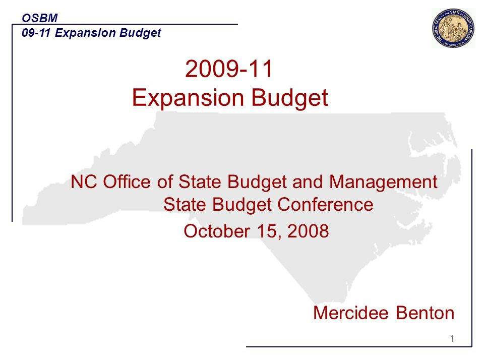 1 NC Office of State Budget and Management State Budget Conference October 15, 2008 Mercidee Benton OSBM 09-11 Expansion Budget 1 2009-11 Expansion Budget
