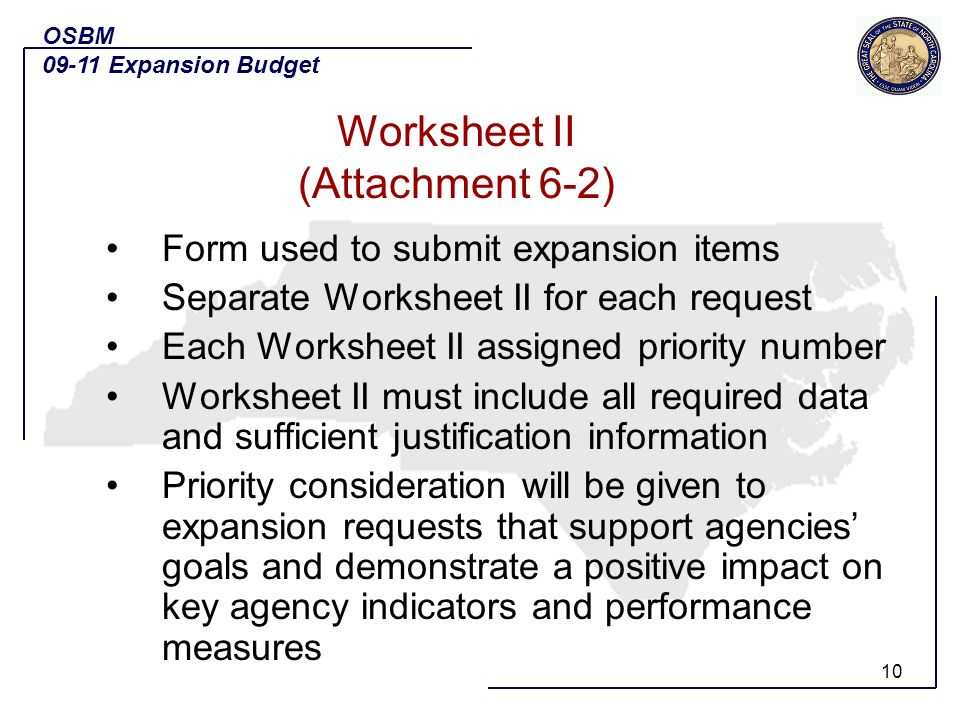 10 Form used to submit expansion items Separate Worksheet II for each request Each Worksheet II assigned priority number Worksheet II must include all required data and sufficient justification information Priority consideration will be given to expansion requests that support agencies goals and demonstrate a positive impact on key agency indicators and performance measures OSBM 09-11 Expansion Budget Worksheet II (Attachment 6-2)